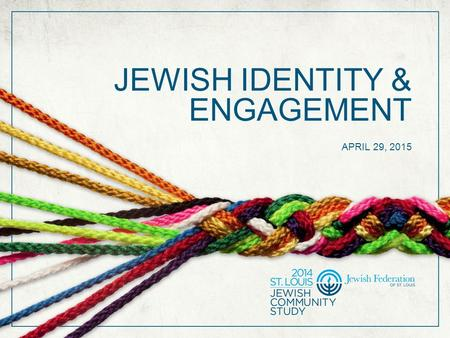 JEWISH IDENTITY & ENGAGEMENT APRIL 29, 2015. SUPPORT FOR THE STUDY The 2014 St. Louis Jewish Community Study is funded in part by a generous gift from.
