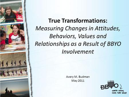 True Transformations: Measuring Changes in Attitudes, Behaviors, Values and Relationships as a Result of BBYO Involvement Avery M. Budman May 2011.