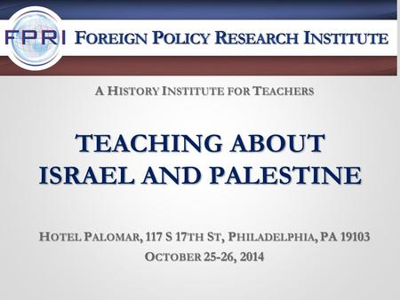 TEACHING ABOUT ISRAEL AND PALESTINE H OTEL P ALOMAR, 117 S 17 TH S T, P HILADELPHIA, PA 19103 O CTOBER 25-26, 2014 A H ISTORY I NSTITUTE FOR T EACHERS.
