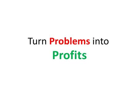 Turn Problems into Profits. What is your Business Objective?