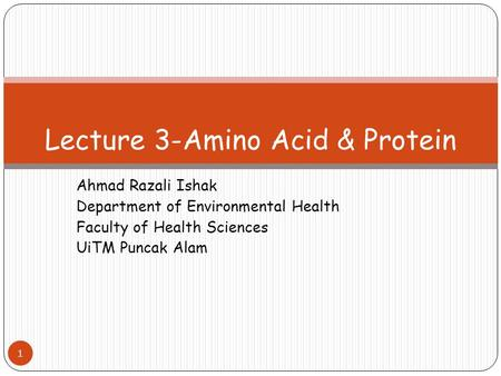 Ahmad Razali Ishak Department of Environmental Health Faculty of Health Sciences UiTM Puncak Alam 1 Lecture 3-Amino Acid & Protein.