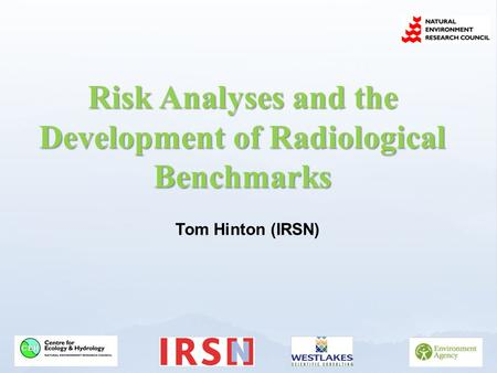 Risk Analyses and the Development of Radiological Benchmarks Tom Hinton (IRSN)