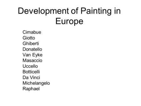 Development of Painting in Europe Cimabue Giotto Ghiberti Donatello Van Eyke Masaccio Uccello Botticelli Da Vinci Michelangelo Raphael.