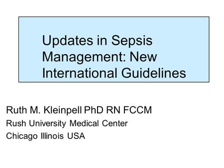 Updates in Sepsis Management: New International Guidelines Ruth M. Kleinpell PhD RN FCCM Rush University Medical Center Chicago Illinois USA.