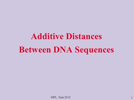 1 Additive Distances Between DNA Sequences MPI, June 2012.
