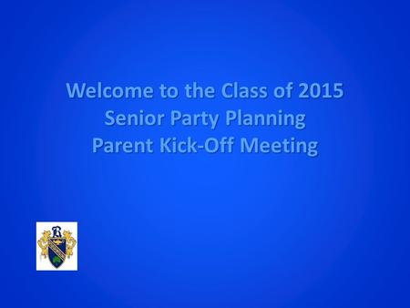 Welcome to the Class of 2015 Senior Party Planning Parent Kick-Off Meeting.