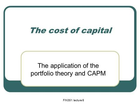 FIN351: lecture 6 The cost of capital The application of the portfolio theory and CAPM.