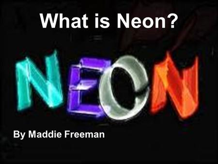 What is Neon? By Maddie Freeman. What Are Elements? Definition: A specific type of atom I will be presenting the structure, history, and importance of.