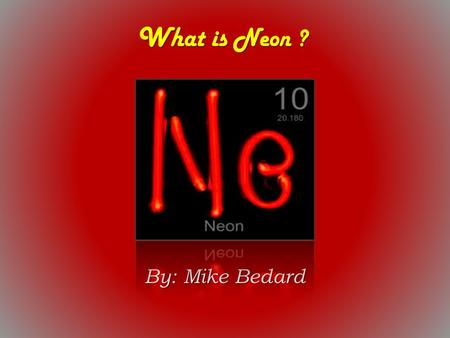 What is Neon ? By: Mike Bedard.