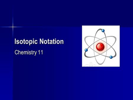 Isotopic Notation Chemistry 11. Definition of an Isotope Isotopes are atoms with the same number of protons but different number of neutrons Isotopes.