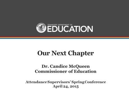 Our Next Chapter Dr. Candice McQueen Commissioner of Education Attendance Supervisors' Spring Conference April 24, 2015.