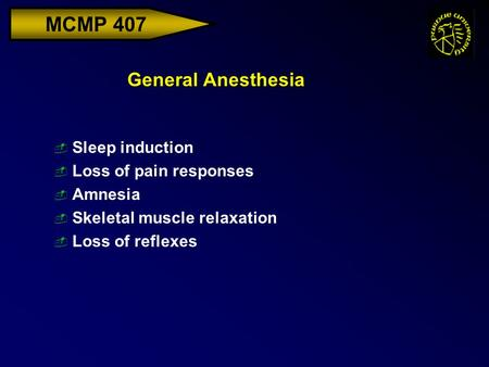 MCMP 407 General Anesthesia  Sleep induction  Loss of pain responses  Amnesia  Skeletal muscle relaxation  Loss of reflexes.