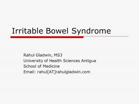 Irritable Bowel Syndrome Rahul Gladwin, MS3 University of Health Sciences Antigua School of Medicine Email: rahul[AT]rahulgladwin.com.