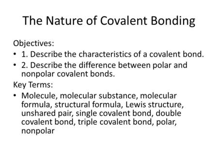 The Nature of Covalent Bonding Objectives: 1. Describe the characteristics of a covalent bond. 2. Describe the difference between polar and nonpolar covalent.