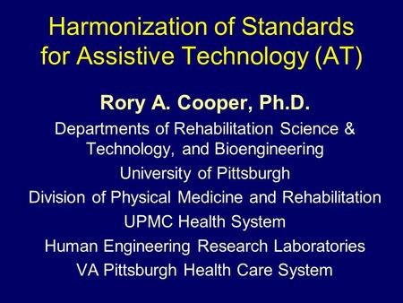 Harmonization of Standards for Assistive Technology (AT) Rory A. Cooper, Ph.D. Departments of Rehabilitation Science & Technology, and Bioengineering University.