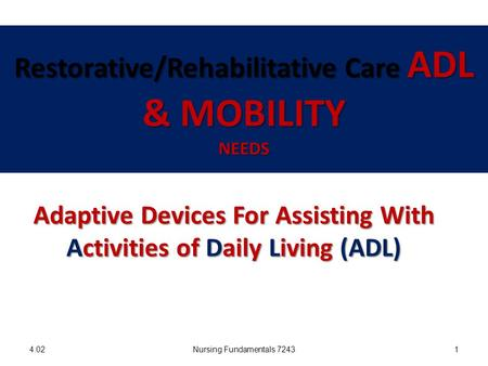 Restorative/Rehabilitative Care ADL & MOBILITY NEEDS 4.02Nursing Fundamentals 72431 Adaptive Devices For Assisting With Activities of Daily Living (ADL)