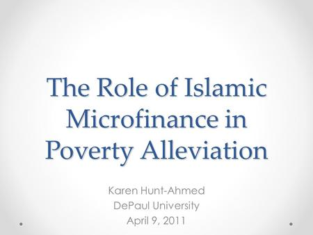 The Role of Islamic Microfinance in Poverty Alleviation Karen Hunt-Ahmed DePaul University April 9, 2011.