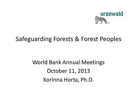 Safeguarding Forests & Forest Peoples World Bank Annual Meetings October 11, 2013 Korinna Horta, Ph.D.