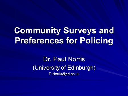 Community Surveys and Preferences for Policing Dr. Paul Norris (University of Edinburgh)