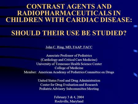 CONTRAST AGENTS AND RADIOPHARMACEUTICALS IN CHILDREN WITH CARDIAC DISEASE: SHOULD THEIR USE BE STUDIED? John C. Ring, MD, FAAP, FACC Associate Professor.