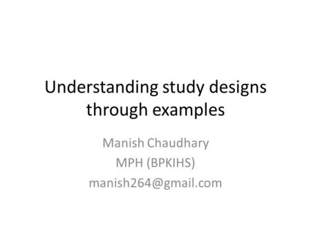 Understanding study designs through examples Manish Chaudhary MPH (BPKIHS)
