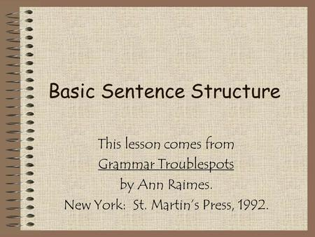 Basic Sentence Structure This lesson comes from Grammar Troublespots by Ann Raimes. New York: St. Martin's Press, 1992.