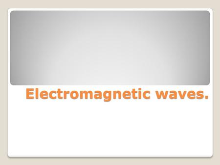Electromagnetic waves.. Re cap!! Electromagnetic waves are transverse waves that are traveling at the speed of light and are associated with oscillating.