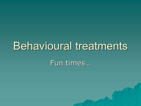 Behavioural treatments Fun times…. Produce a pamphlet…  You are a newly qualified behavioural therapist and have just been trained to offer the 3 following.