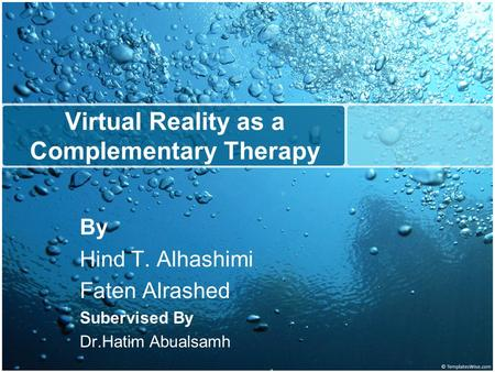 Virtual Reality as a Complementary Therapy By Hind T. Alhashimi Faten Alrashed Subervised By Dr.Hatim Abualsamh.