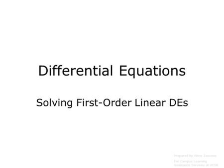Differential Equations Solving First-Order Linear DEs Prepared by Vince Zaccone For Campus Learning Assistance Services at UCSB.