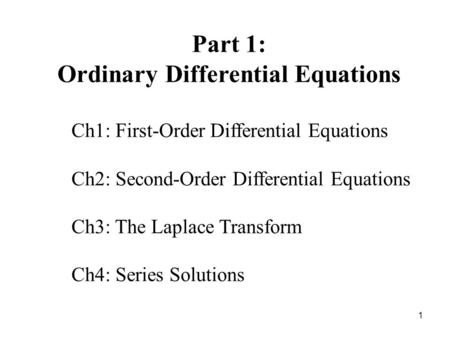 1 Part 1: Ordinary Differential Equations Ch1: First-Order Differential Equations Ch2: Second-Order Differential Equations Ch3: The Laplace Transform Ch4: