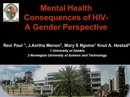 Mental Health Consequences of HIV- A Gender Perspective Ravi Paul 1, J.Anitha Menon 1, Mary S Ngoma 1 Knut A. Hestad 2, 1 University of Zambia 2 Norwegian.