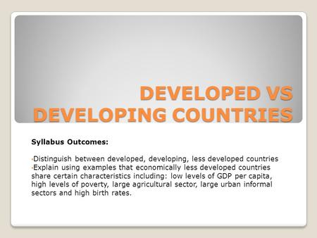 DEVELOPED VS DEVELOPING COUNTRIES Syllabus Outcomes: Distinguish between developed, developing, less developed countries Explain using examples that economically.