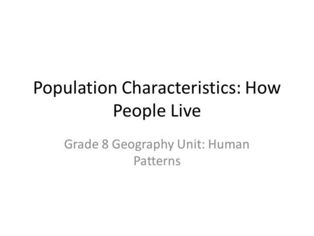 Population Characteristics: How People Live Grade 8 Geography Unit: Human Patterns.