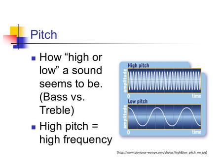 "Pitch How ""high or low"" a sound seems to be. (Bass vs. Treble) High pitch = high frequency [http://www.bionicear-europe.com/photos/high&low_pitch_en.jpg]"
