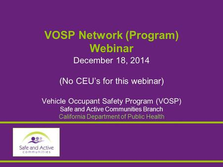 VOSP Network (Program) Webinar December 18, 2014 (No CEU's for this webinar) Vehicle Occupant Safety Program (VOSP) Safe and Active Communities Branch.