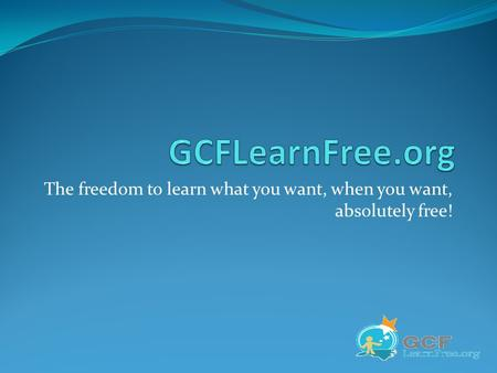 The freedom to learn what you want, when you want, absolutely free!
