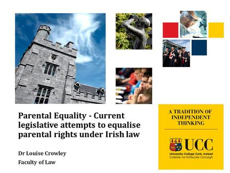 Parental Equality - Current legislative attempts to equalise parental rights under Irish law Dr Louise Crowley Faculty of Law.