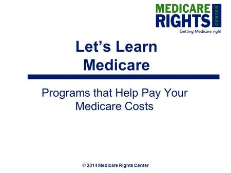 © 2014 Medicare Rights Center Let's Learn Medicare Programs that Help Pay Your Medicare Costs.