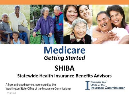 Medicare Getting Started SHIBA Statewide Health Insurance Benefits Advisors A free, unbiased service, sponsored by the Washington State Office of the Insurance.