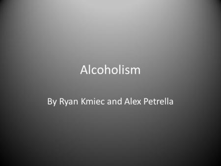 Alcoholism By Ryan Kmiec and Alex Petrella. Definition a chronic disorder marked by excessive and usually compulsive drinking of alcohol leading to psychological.