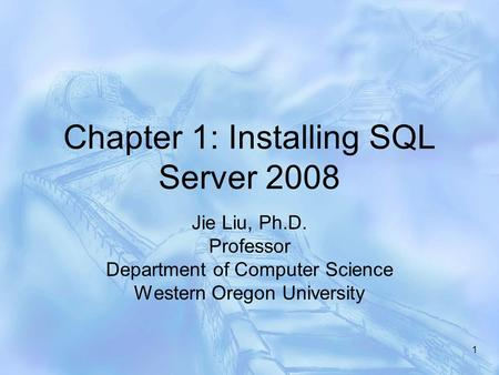 Chapter 1: Installing SQL Server 2008 Jie Liu, Ph.D. Professor Department of Computer Science Western Oregon University 1.