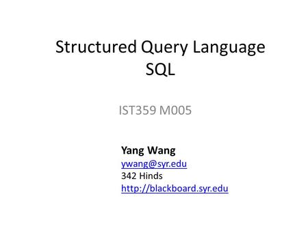 Structured Query Language SQL IST359 M005 Yang Wang 342 Hinds