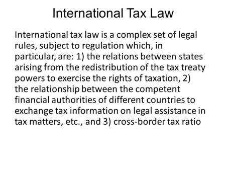 International Tax Law International tax law is a complex set of legal rules, subject to regulation which, in particular, are: 1) the relations between.