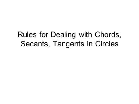 Rules for Dealing with Chords, Secants, Tangents in Circles.