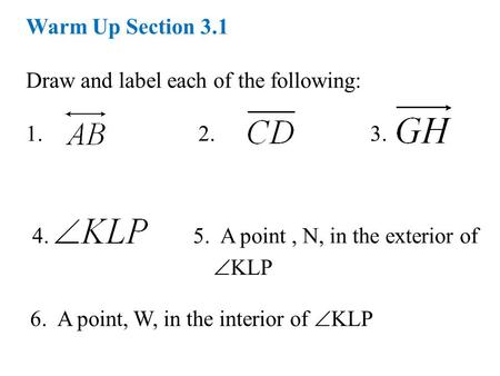 Warm Up Section 3.1 Draw and label each of the following: 1. 2. 3. 4. 5. A point, N, in the exterior of  KLP 6. A point, W, in the interior of  KLP.