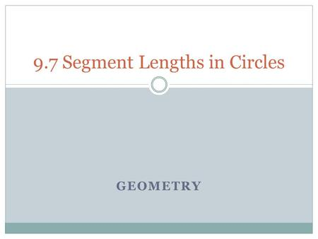 GEOMETRY 9.7 Segment Lengths in Circles. Objectives Find the lengths of segments of chords. Find the lengths of segments of tangents and secants.