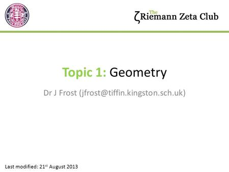 Dr J Frost (jfrost@tiffin.kingston.sch.uk) Topic 1: Geometry Dr J Frost (jfrost@tiffin.kingston.sch.uk) Last modified: 21st August 2013.