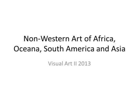 Non-Western Art of Africa, Oceana, South America and Asia Visual Art II 2013.
