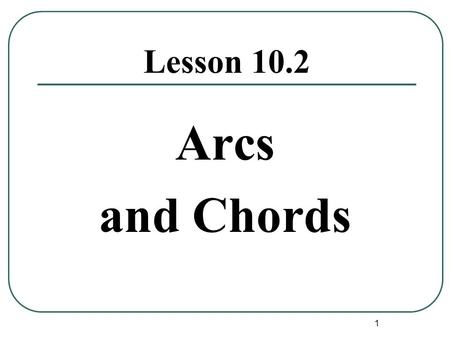 1 Lesson 10.2 Arcs and Chords. 2 Theorem #1: In a circle, if two chords are congruent then their corresponding minor arcs are congruent. E A B C D Example: